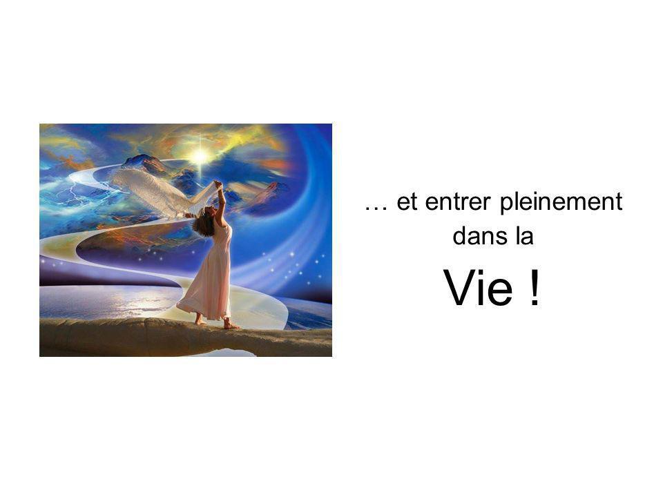… et entrer pleinement dans la Vie !