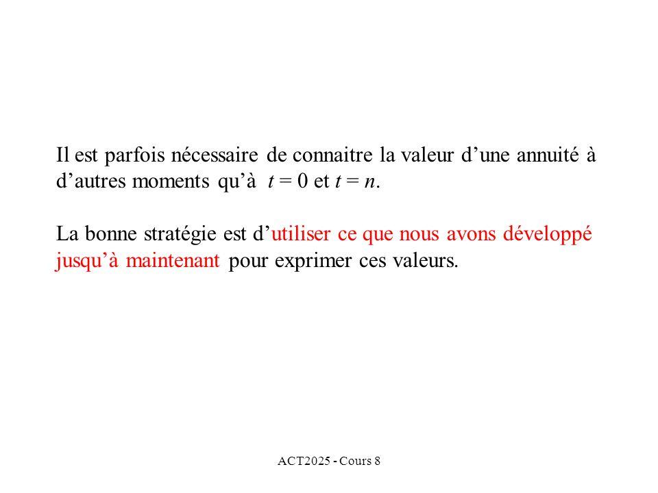 ACT2025 - Cours 8 Il est parfois nécessaire de connaitre la valeur dune annuité à dautres moments quà t = 0 et t = n. La bonne stratégie est dutiliser