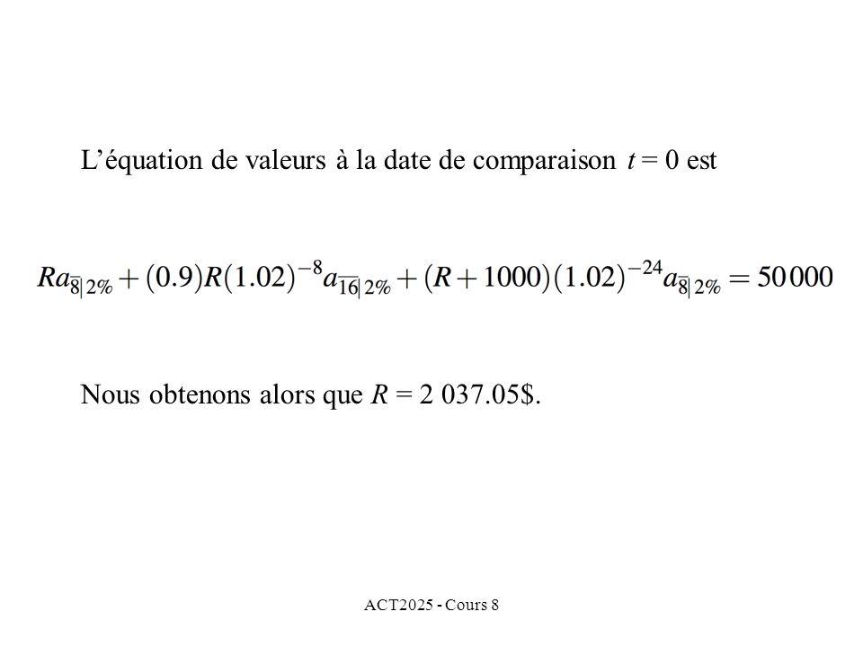 ACT2025 - Cours 8 Nous obtenons alors que R = 2 037.05$. Léquation de valeurs à la date de comparaison t = 0 est