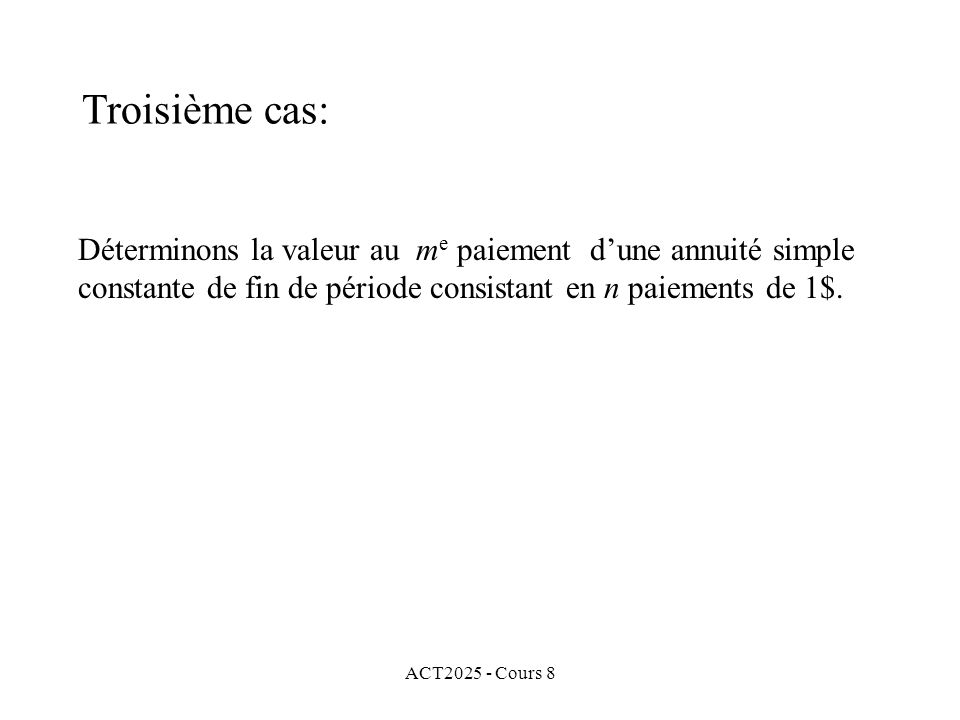 ACT2025 - Cours 8 Déterminons la valeur au m e paiement dune annuité simple constante de fin de période consistant en n paiements de 1$. Troisième cas