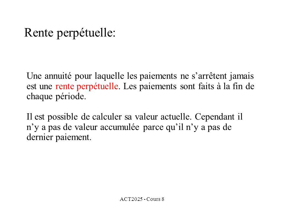 ACT2025 - Cours 8 Une annuité pour laquelle les paiements ne sarrêtent jamais est une rente perpétuelle. Les paiements sont faits à la fin de chaque p