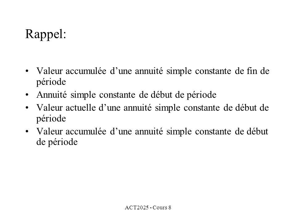 ACT2025 - Cours 8 Rappel: Valeur accumulée dune annuité simple constante de fin de période Annuité simple constante de début de période Valeur actuell