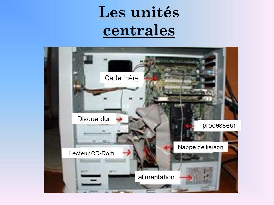 Les unités centrales Disque dur processeur Lecteur CD-Rom alimentation Carte mère Nappe de liaison