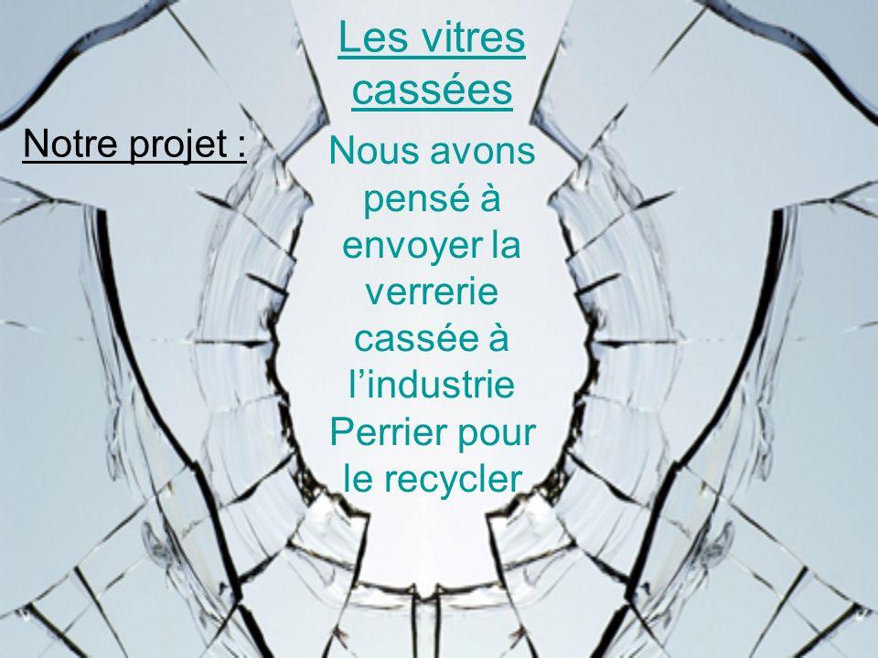 Les vitres cassées Notre projet : Nous avons pensé à envoyer la verrerie cassée à lindustrie Perrier pour le recycler