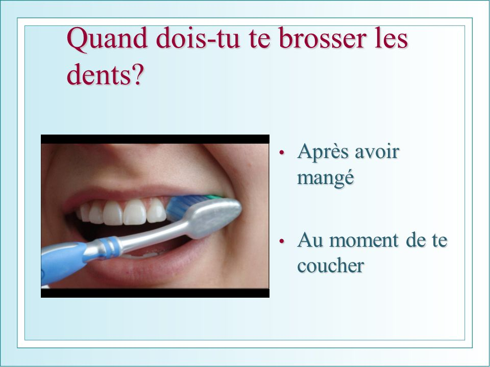 Quand dois-tu te brosser les dents? Après avoir mangé Après avoir mangé Au moment de te coucher Au moment de te coucher