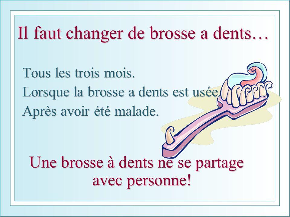 Il faut changer de brosse a dents… Tous les trois mois. Lorsque la brosse a dents est usée. Après avoir été malade. Une brosse à dents ne se partage a