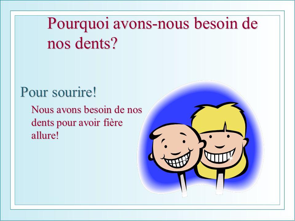 Pourquoi avons-nous besoin de nos dents? Pour sourire! Nous avons besoin de nos dents pour avoir fière allure!