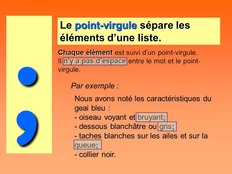 ; Le point-virgule sépare les éléments dune liste. Chaque élément est suivi dun point-virgule. Il n nn ny a pas despace entre le mot et le point- virg