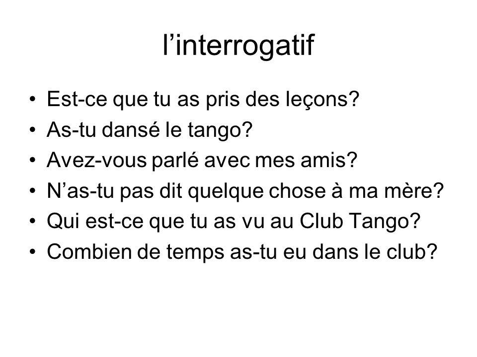 linterrogatif Est-ce que tu as pris des leçons? As-tu dansé le tango? Avez-vous parlé avec mes amis? Nas-tu pas dit quelque chose à ma mère? Qui est-c