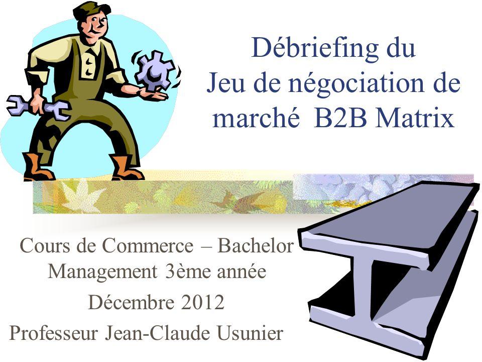 Débriefing du Jeu de négociation de marché B2B Matrix Cours de Commerce – Bachelor Management 3ème année Décembre 2012 Professeur Jean-Claude Usunier