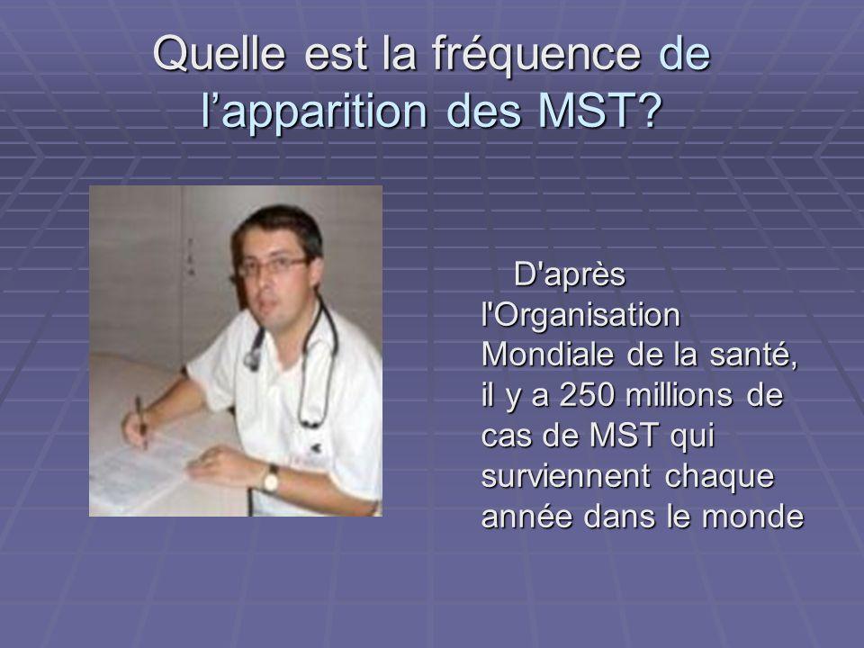 Quelle est la fréquence de lapparition des MST? D'après l'Organisation Mondiale de la santé, il y a 250 millions de cas de MST qui surviennent chaque