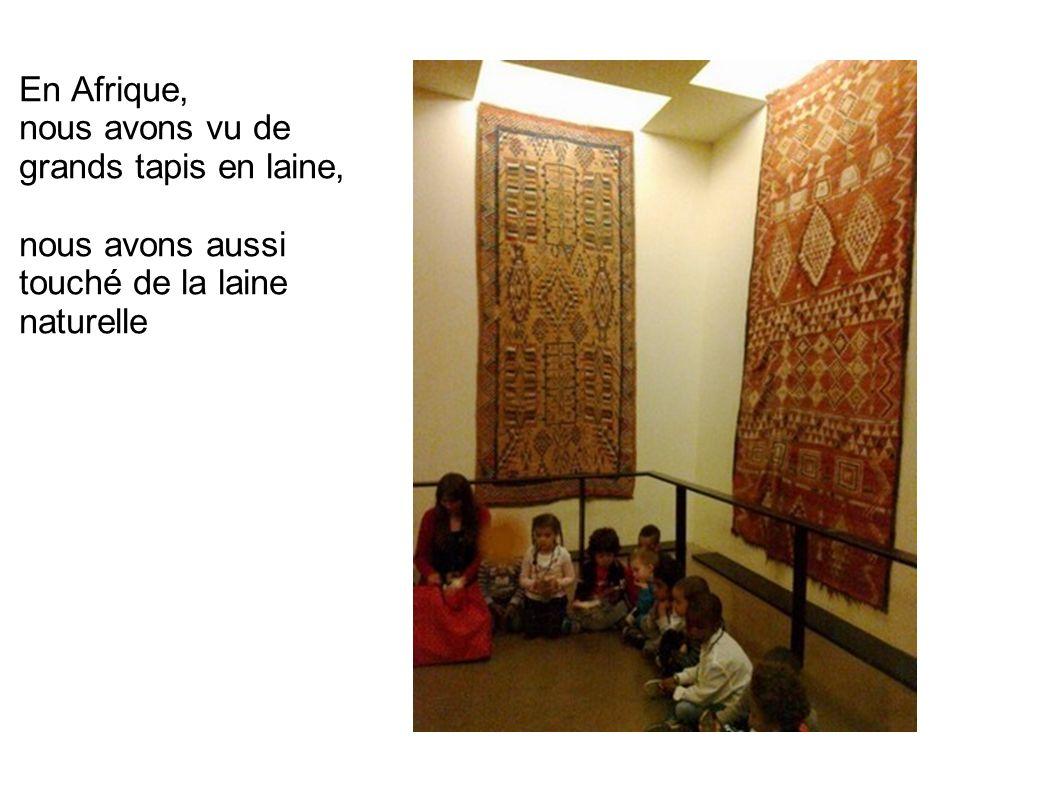 En Afrique, nous avons vu de grands tapis en laine, nous avons aussi touché de la laine naturelle