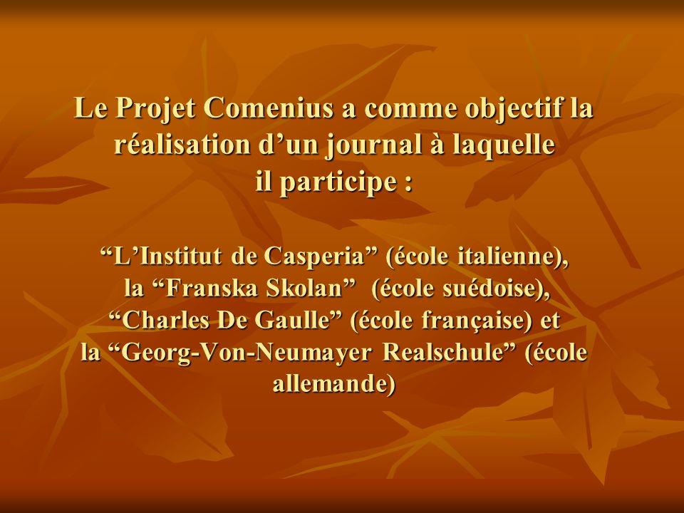 Le Projet Comenius a comme objectif la réalisation dun journal à laquelle il participe : LInstitut de Casperia (école italienne), la Franska Skolan (école suédoise), Charles De Gaulle (école française) et la Georg-Von-Neumayer Realschule (école allemande)
