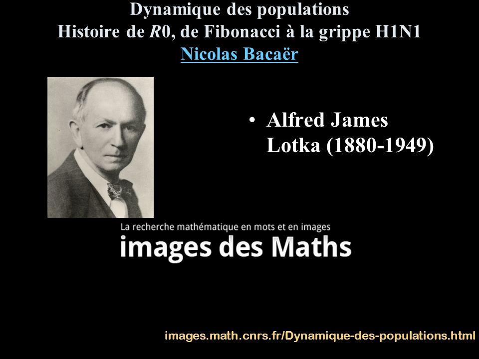 Dynamique des populations Histoire de R0, de Fibonacci à la grippe H1N1 Nicolas Bacaër Nicolas Bacaër Alfred James Lotka (1880-1949) images.math.cnrs.