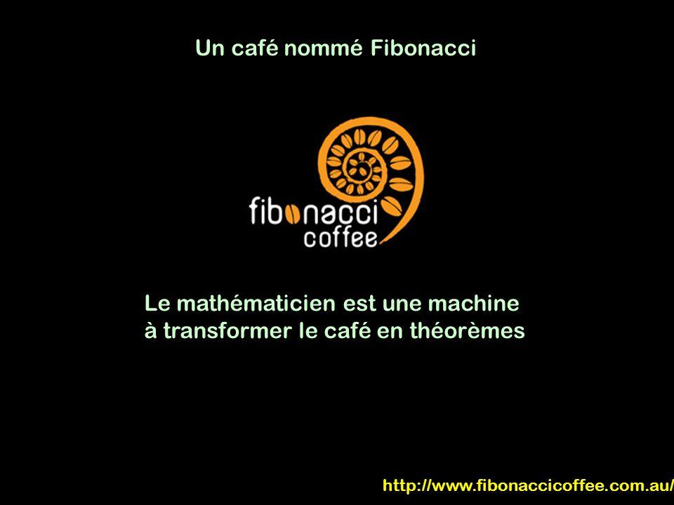 Un café nommé Fibonacci Le mathématicien est une machine à transformer le café en théorèmes http://www.fibonaccicoffee.com.au/