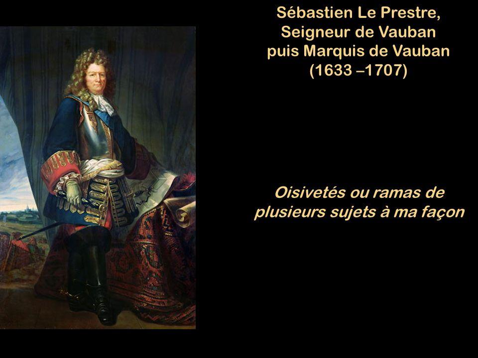 Sébastien Le Prestre, Seigneur de Vauban puis Marquis de Vauban (1633 –1707) Oisivetés ou ramas de plusieurs sujets à ma façon