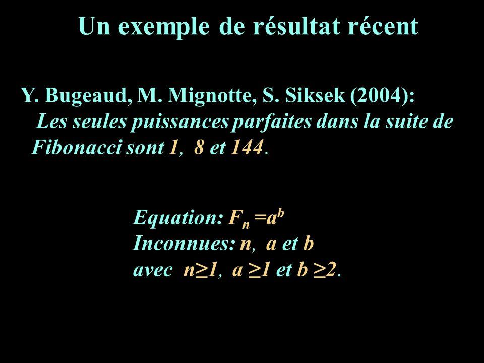 Un exemple de résultat récent Y. Bugeaud, M. Mignotte, S. Siksek (2004): Les seules puissances parfaites dans la suite de Fibonacci sont 1, 8 et 144.