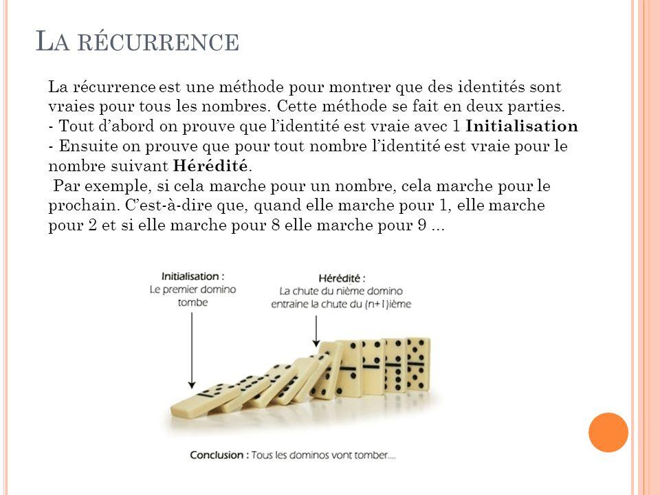 L A RÉCURRENCE La récurrence est une méthode pour montrer que des identités sont vraies pour tous les nombres. Cette méthode se fait en deux parties.