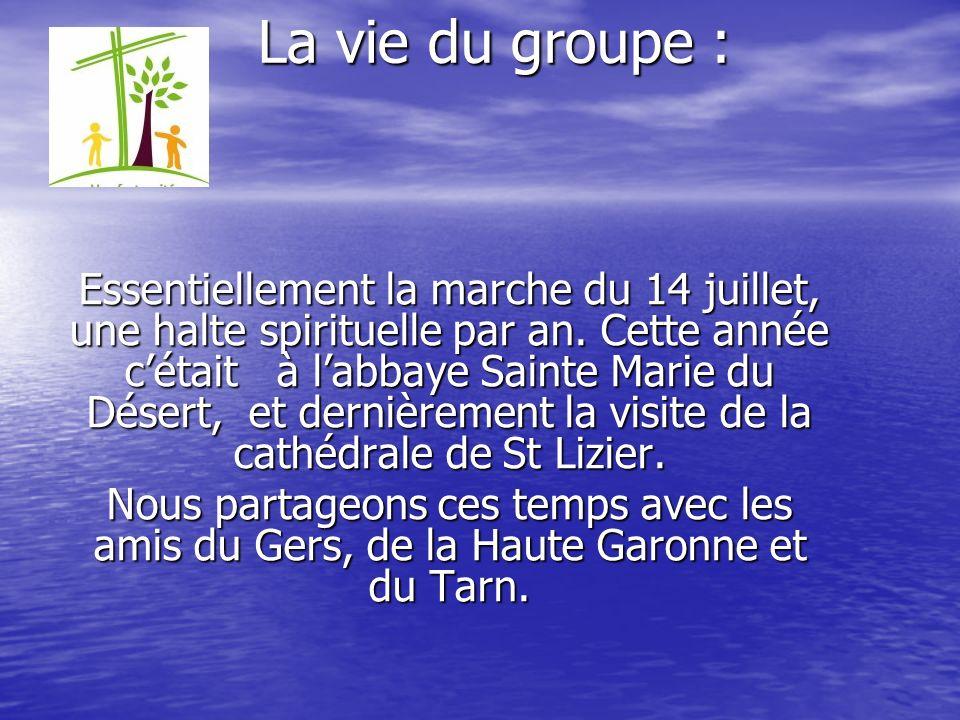 La vie du groupe : Essentiellement la marche du 14 juillet, une halte spirituelle par an. Cette année cétait à labbaye Sainte Marie du Désert, et dern