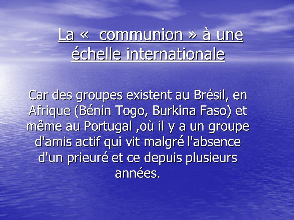 La « communion » à une échelle internationale La « communion » à une échelle internationale Car des groupes existent au Brésil, en Afrique (Bénin Togo, Burkina Faso) et même au Portugal,où il y a un groupe d amis actif qui vit malgré l absence d un prieuré et ce depuis plusieurs années.