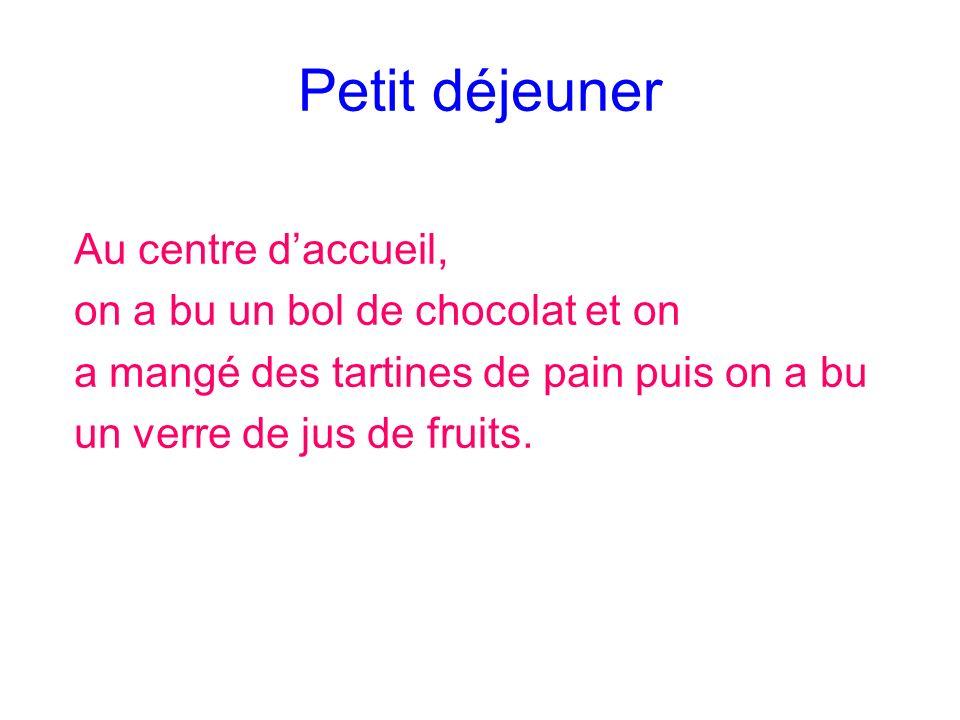 Petit déjeuner Au centre daccueil, on a bu un bol de chocolat et on a mangé des tartines de pain puis on a bu un verre de jus de fruits.