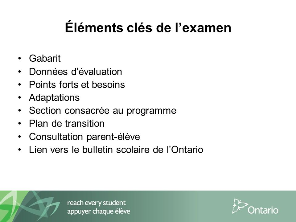 Éléments clés de lexamen Gabarit Données dévaluation Points forts et besoins Adaptations Section consacrée au programme Plan de transition Consultation parent-élève Lien vers le bulletin scolaire de lOntario