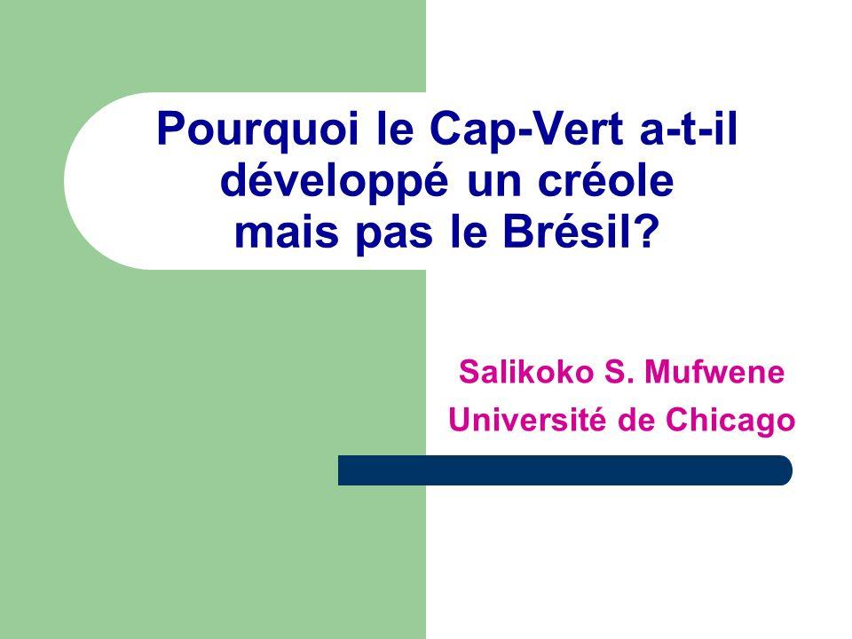 Pourquoi le Cap-Vert a-t-il développé un créole mais pas le Brésil? Salikoko S. Mufwene Université de Chicago