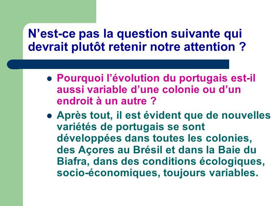 Nest-ce pas la question suivante qui devrait plutôt retenir notre attention ? Pourquoi lévolution du portugais est-il aussi variable dune colonie ou d
