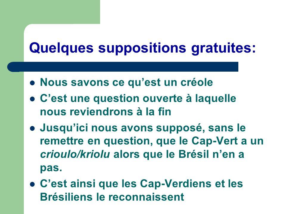 Quelques suppositions gratuites: Nous savons ce quest un créole Cest une question ouverte à laquelle nous reviendrons à la fin Jusquici nous avons supposé, sans le remettre en question, que le Cap-Vert a un crioulo/kriolu alors que le Brésil nen a pas.