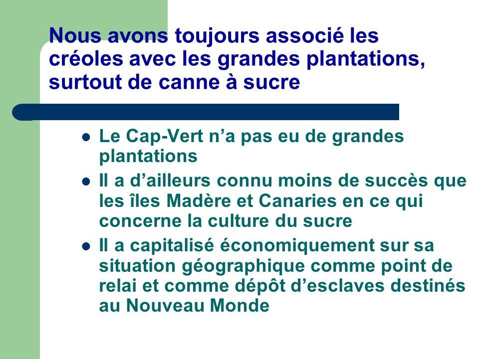 Nous avons toujours associé les créoles avec les grandes plantations, surtout de canne à sucre Le Cap-Vert na pas eu de grandes plantations Il a daill