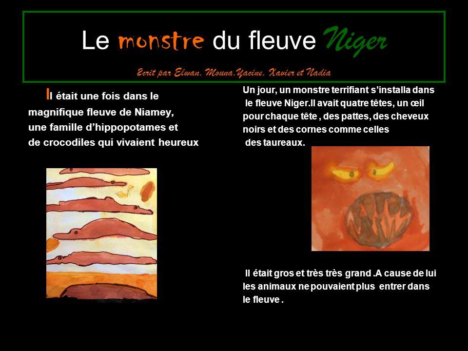 Le monstre du fleuve Niger 2crit par Elwan, Mouna,Yacine, Xavier et Nadia I l était une fois dans le magnifique fleuve de Niamey, une famille dhippopotames et de crocodiles qui vivaient heureux Un jour, un monstre terrifiant sinstalla dans le fleuve Niger.Il avait quatre têtes, un œil pour chaque tête, des pattes, des cheveux noirs et des cornes comme celles des taureaux.