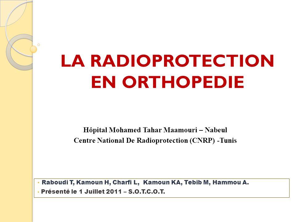 LA RADIOPROTECTION EN ORTHOPEDIE Raboudi T, Kamoun H, Charfi L, Kamoun KA, Tebib M, Hammou A. Présenté le 1 Juillet 2011 – S.O.T.C.O.T. Hôpital Mohame