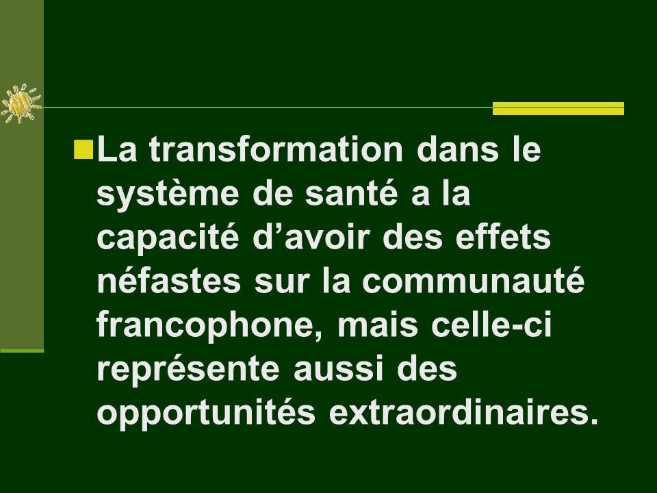 La transformation dans le système de santé a la capacité davoir des effets néfastes sur la communauté francophone, mais celle-ci représente aussi des opportunités extraordinaires.