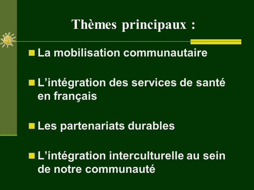 Thèmes principaux : La mobilisation communautaire Lintégration des services de santé en français Les partenariats durables Lintégration interculturelle au sein de notre communauté