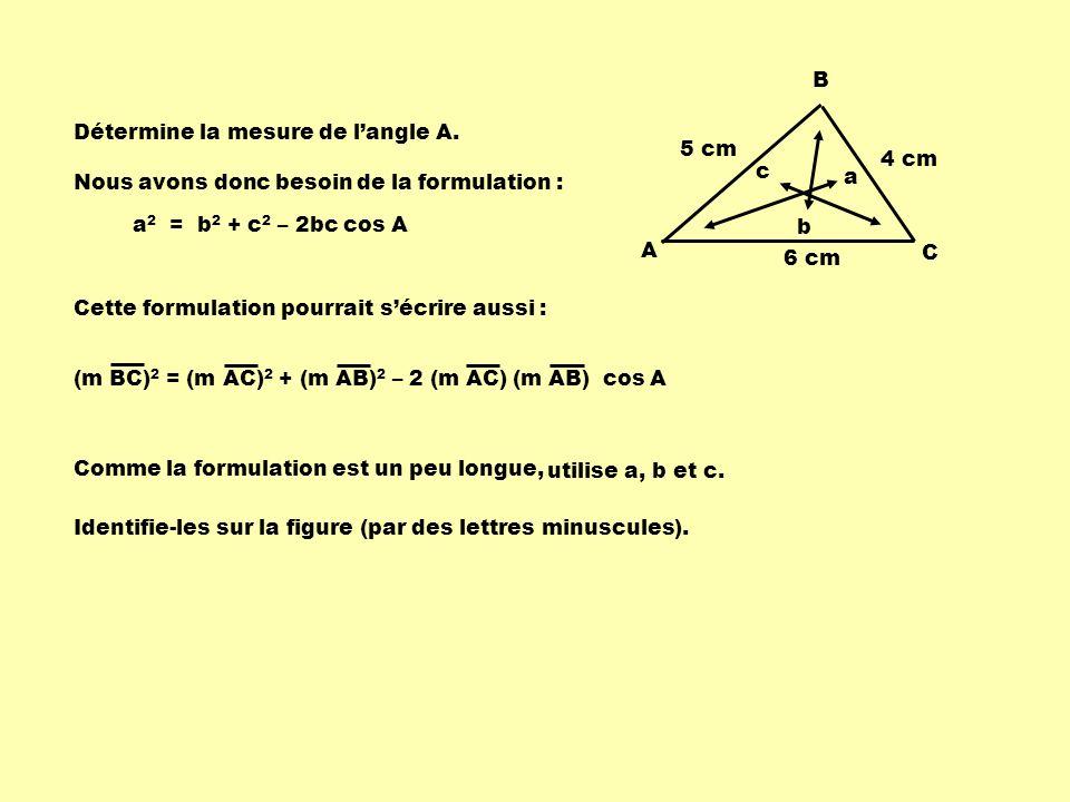 5 cm 6 cm 4 cm A B C Détermine la mesure de langle A. a 2 = b 2 + c 2 – 2bc cos A Nous avons donc besoin de la formulation : Cette formulation pourrai