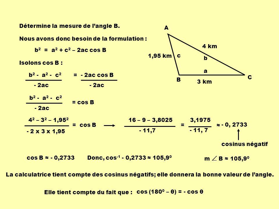 Détermine la mesure de langle B. b 2 = a 2 + c 2 – 2ac cos B Isolons cos B : Nous avons donc besoin de la formulation : C A B 3 km 4 km 1,95 km = - 2a