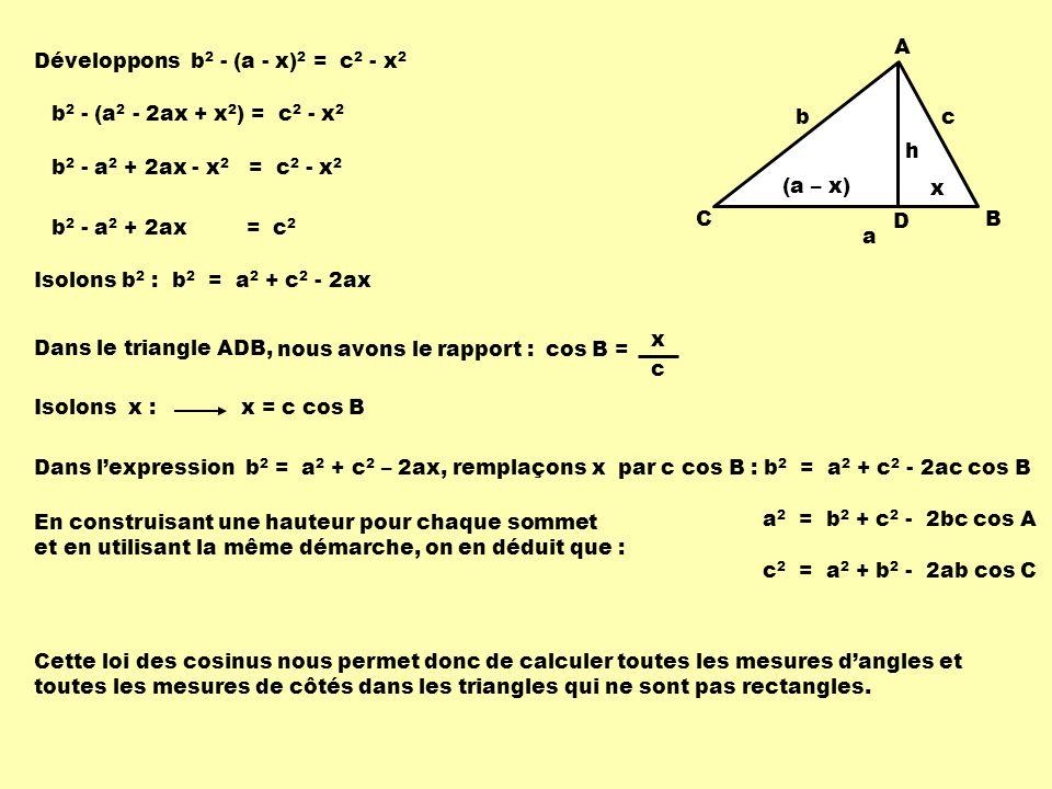 Développons b 2 - (a - x) 2 = c 2 - x 2 Dans le triangle ADB, Isolons x : cos B = x c nous avons le rapport : x = c cos B En construisant une hauteur