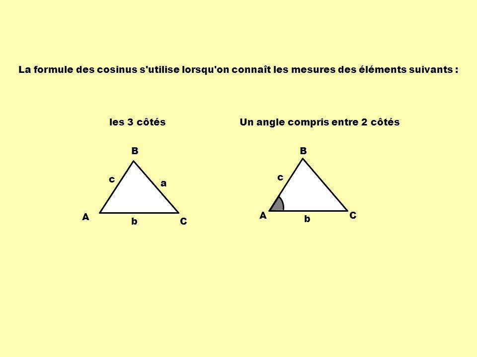 La formule des cosinus s'utilise lorsqu'on connaît les mesures des éléments suivants : les 3 côtés Un angle compris entre 2 côtés B C c b A a A B C c