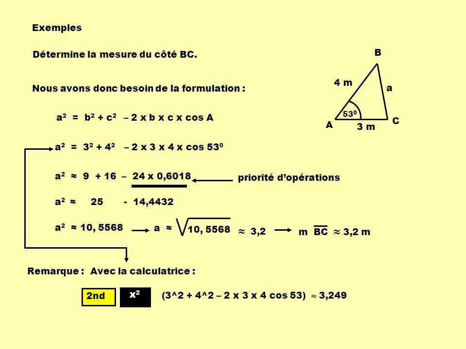 Détermine la mesure du côté BC. a 53 0 B C 4 m A 3 m a 10, 5568 3,2 m BC 3,2 m a 2 = 3 2 + 4 2 – 2 x 3 x 4 x cos 53 0 a 2 9 + 16 – 24 x 0,6018 a 2 25