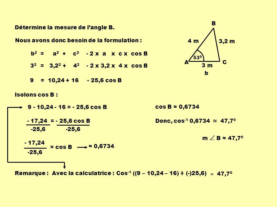 Détermine la mesure de langle B. b 2 = a 2 + c 2 - 2 x a x c x cos B cos B 0,6734 m B 47,7 0 - 17,24 = - 25,6 cos B 0,6734 53 0 B C 4 m A 3 m 3,2 m b