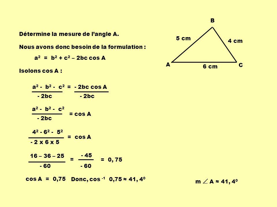 5 cm 6 cm 4 cm A B C Détermine la mesure de langle A. a 2 = b 2 + c 2 – 2bc cos A Isolons cos A : Nous avons donc besoin de la formulation : = - 2bc c