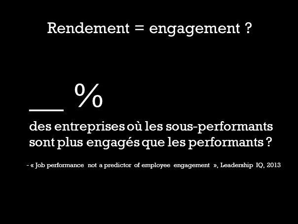 Rendement = engagement ? __ % des entreprises où les sous-performants sont plus engagés que les performants ? - « Job performance not a predictor of e
