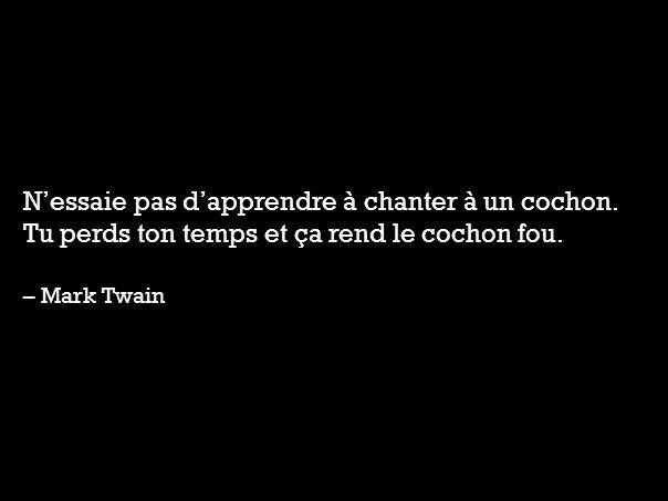 Nessaie pas dapprendre à chanter à un cochon. Tu perds ton temps et ça rend le cochon fou. – Mark Twain