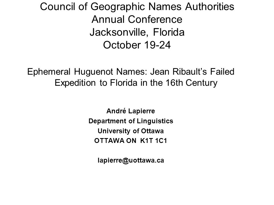 Council of Geographic Names Authorities Annual Conference Jacksonville, Florida October 19-24 Ephemeral Huguenot Names: Jean Ribaults Failed Expedition to Florida in the 16th Century André Lapierre Department of Linguistics University of Ottawa OTTAWA ON K1T 1C1 lapierre@uottawa.ca