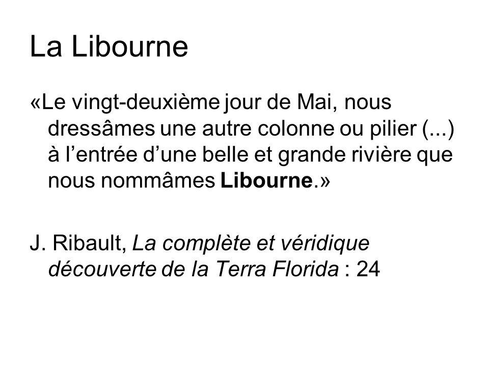 La Libourne «Le vingt-deuxième jour de Mai, nous dressâmes une autre colonne ou pilier (...) à lentrée dune belle et grande rivière que nous nommâmes Libourne.» J.