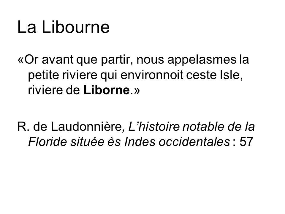 La Libourne «Or avant que partir, nous appelasmes la petite riviere qui environnoit ceste Isle, riviere de Liborne.» R.