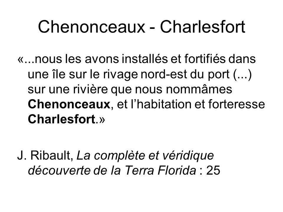 Chenonceaux - Charlesfort «...nous les avons installés et fortifiés dans une île sur le rivage nord-est du port (...) sur une rivière que nous nommâmes Chenonceaux, et lhabitation et forteresse Charlesfort.» J.
