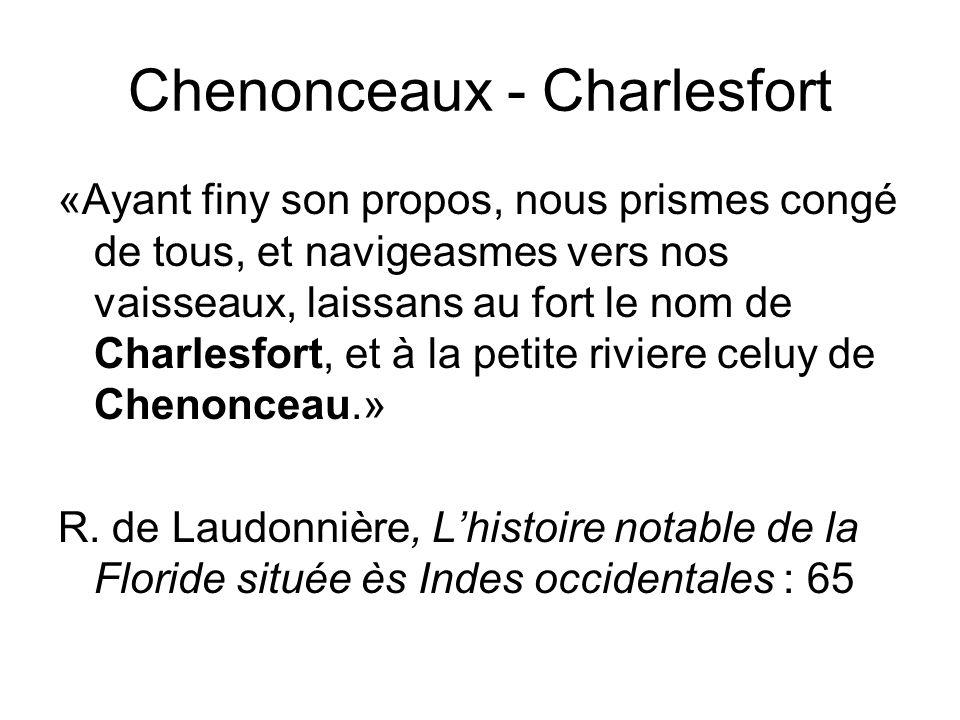Chenonceaux - Charlesfort «Ayant finy son propos, nous prismes congé de tous, et navigeasmes vers nos vaisseaux, laissans au fort le nom de Charlesfort, et à la petite riviere celuy de Chenonceau.» R.
