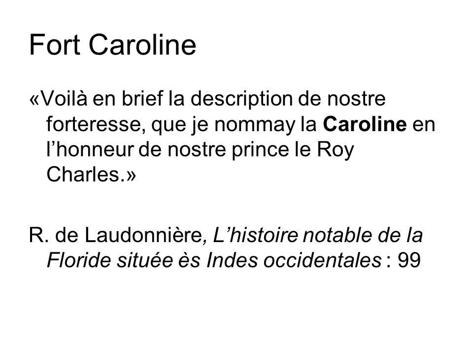 Fort Caroline «Voilà en brief la description de nostre forteresse, que je nommay la Caroline en lhonneur de nostre prince le Roy Charles.» R.