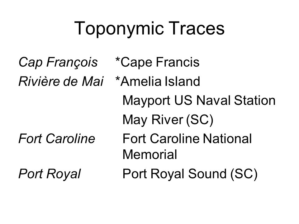 Toponymic Traces Cap François *Cape Francis Rivière de Mai *Amelia Island Mayport US Naval Station May River (SC) Fort Caroline Fort Caroline National Memorial Port Royal Port Royal Sound (SC)